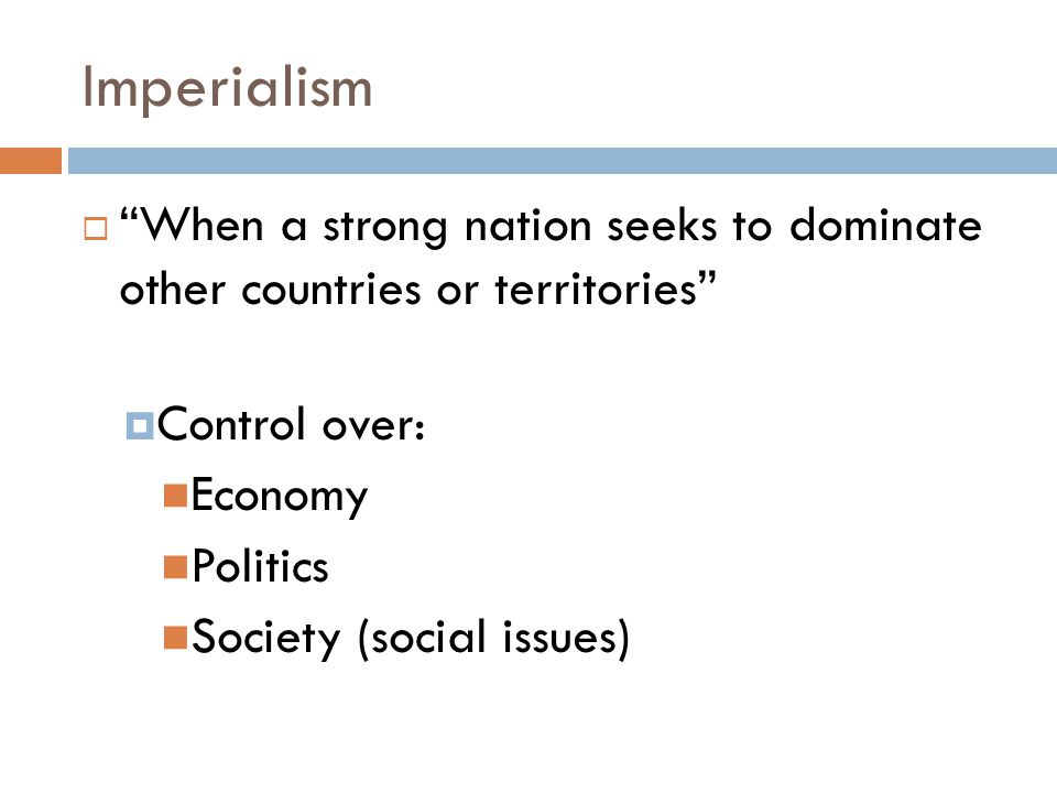 Imperialism When a strong nation seeks to dominate other countries or territories Control over: