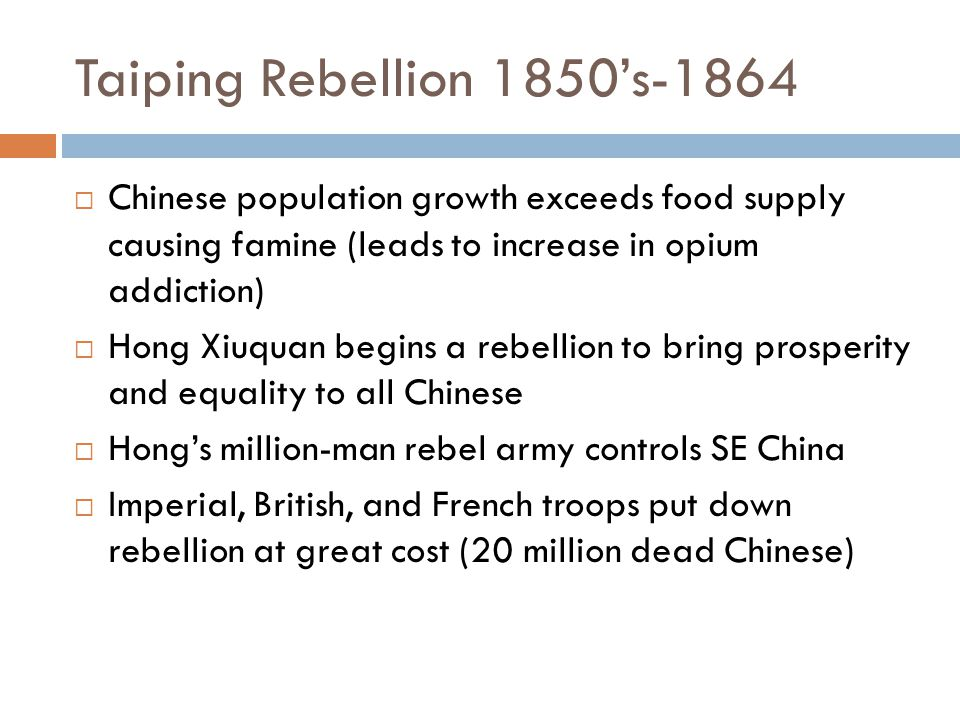 Taiping Rebellion 1850's-1864 Chinese population growth exceeds food supply causing famine (leads to increase in opium addiction)