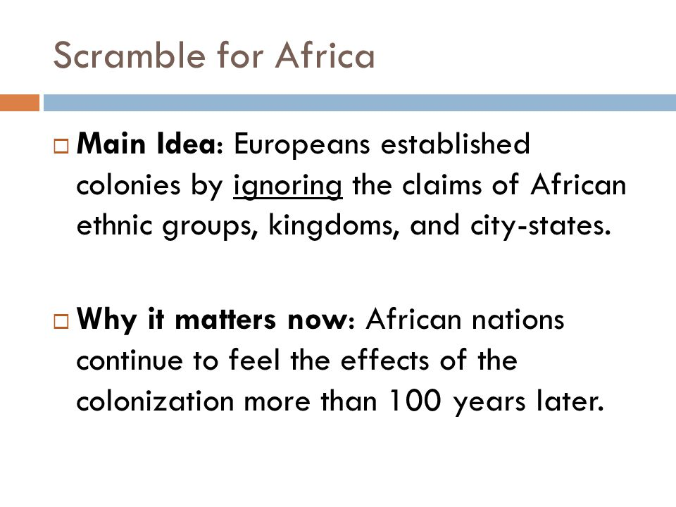 Scramble for Africa Main Idea: Europeans established colonies by ignoring the claims of African ethnic groups, kingdoms, and city-states.