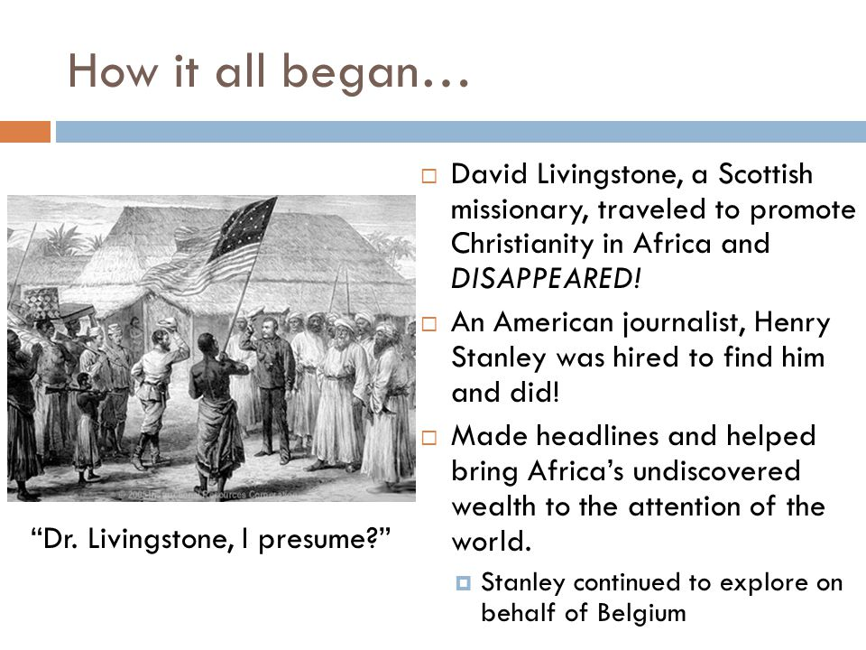 How it all began… David Livingstone, a Scottish missionary, traveled to promote Christianity in Africa and DISAPPEARED!