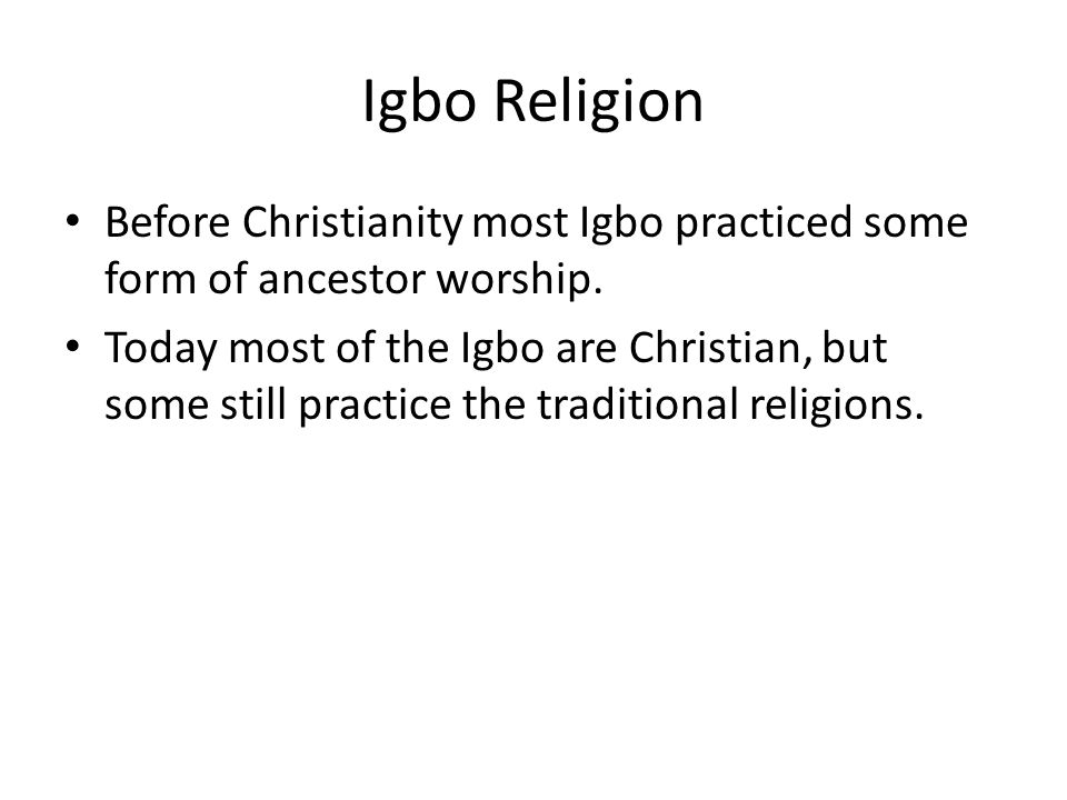 Igbo Religion Before Christianity most Igbo practiced some form of ancestor worship.