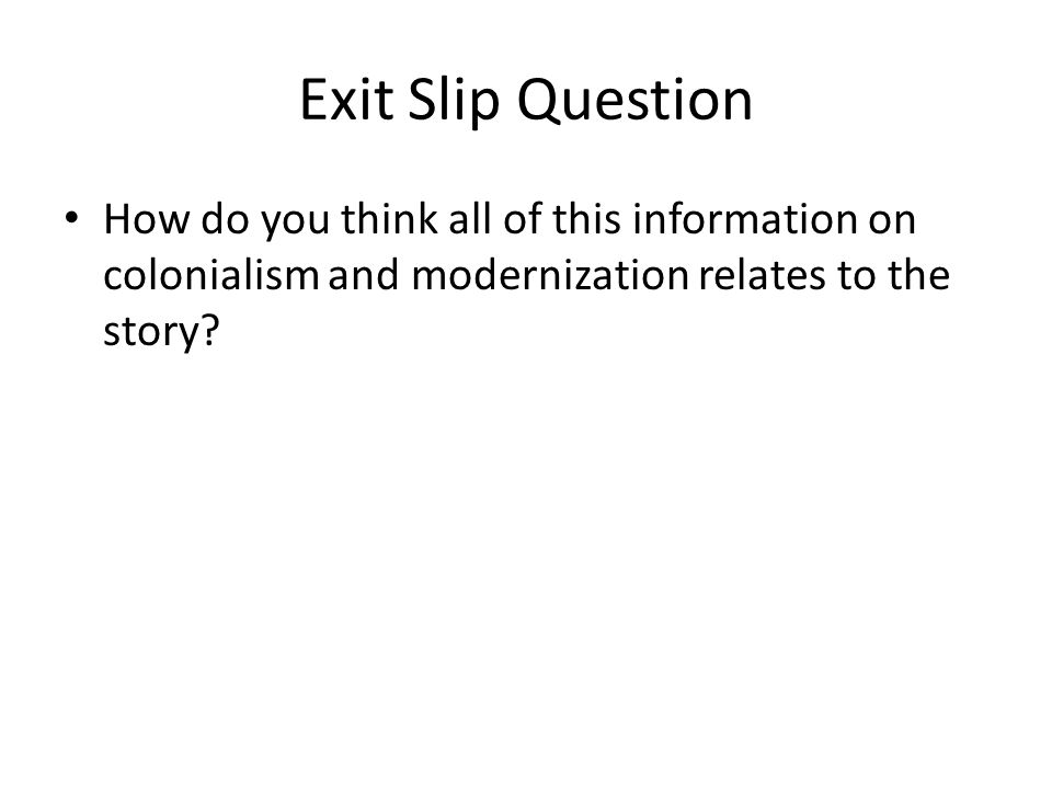 Exit Slip Question How do you think all of this information on colonialism and modernization relates to the story