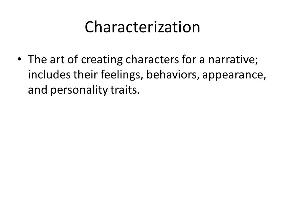 Characterization The art of creating characters for a narrative; includes their feelings, behaviors, appearance, and personality traits.