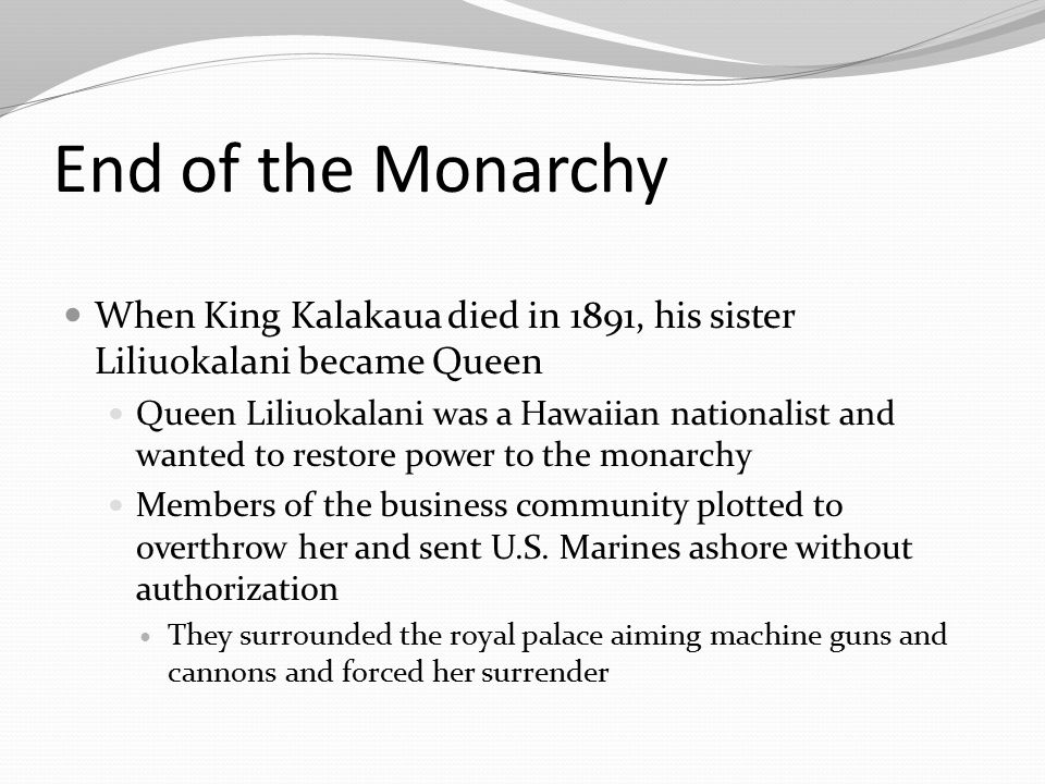 End of the Monarchy When King Kalakaua died in 1891, his sister Liliuokalani became Queen.