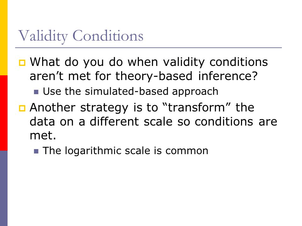 Validity Conditions What do you do when validity conditions aren't met for theory-based inference Use the simulated-based approach.