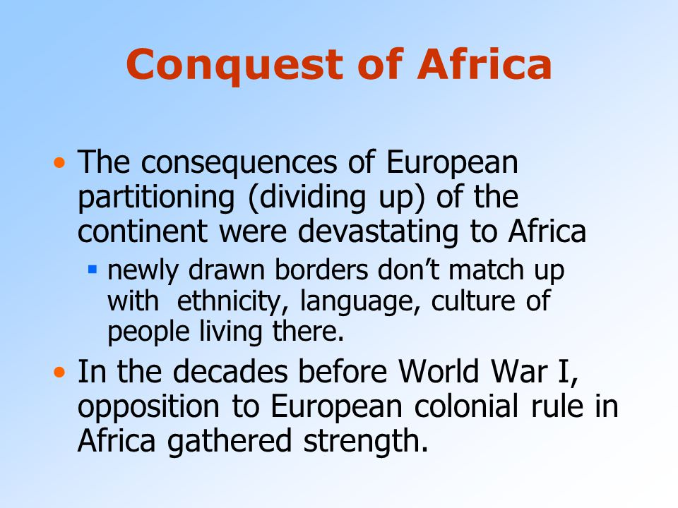Conquest of Africa The consequences of European partitioning (dividing up) of the continent were devastating to Africa.
