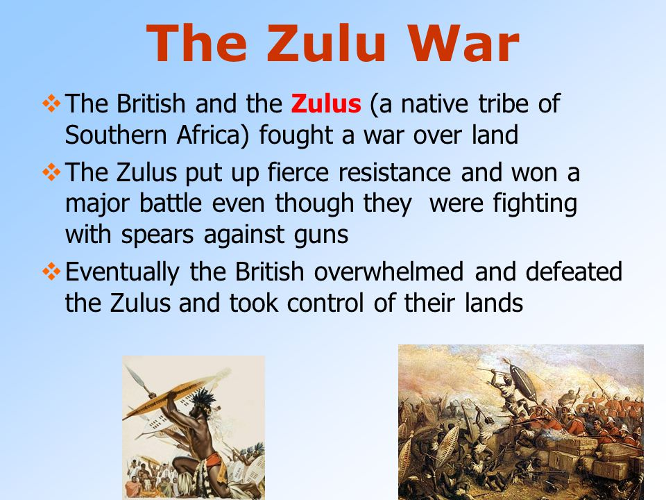 The Zulu War The British and the Zulus (a native tribe of Southern Africa) fought a war over land.