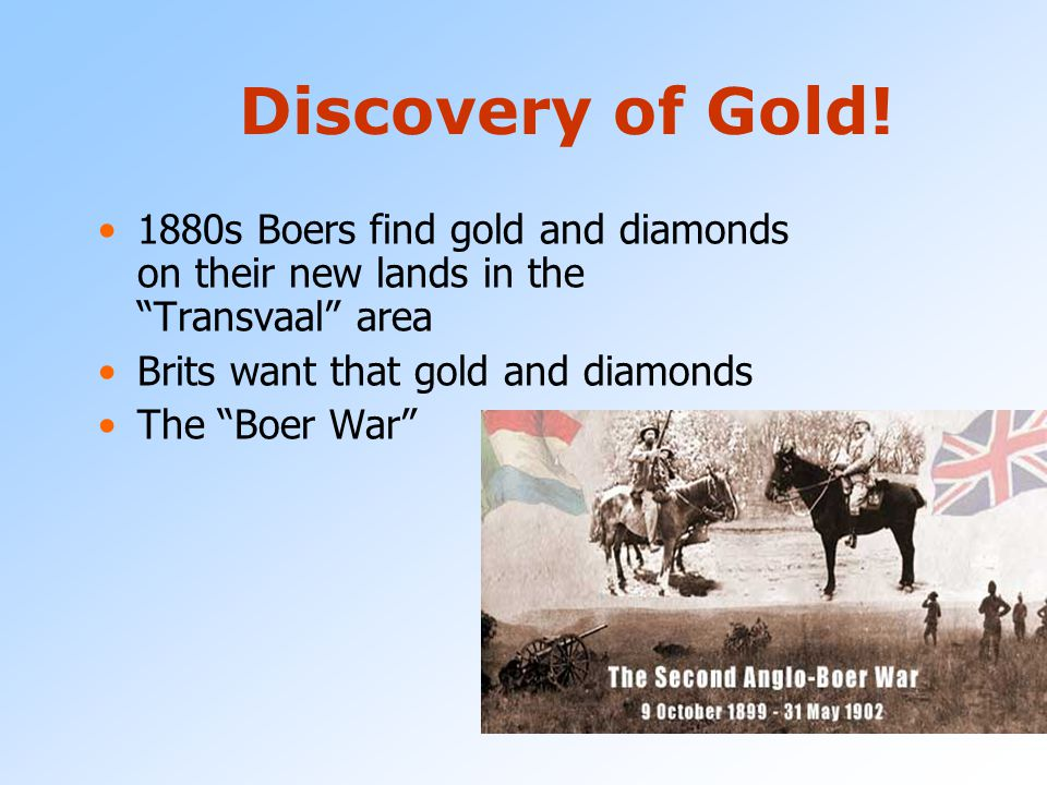 Discovery of Gold! 1880s Boers find gold and diamonds on their new lands in the Transvaal area. Brits want that gold and diamonds.
