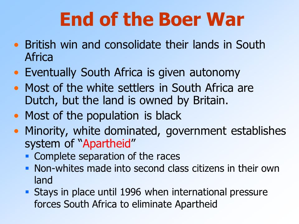 End of the Boer War British win and consolidate their lands in South Africa. Eventually South Africa is given autonomy.