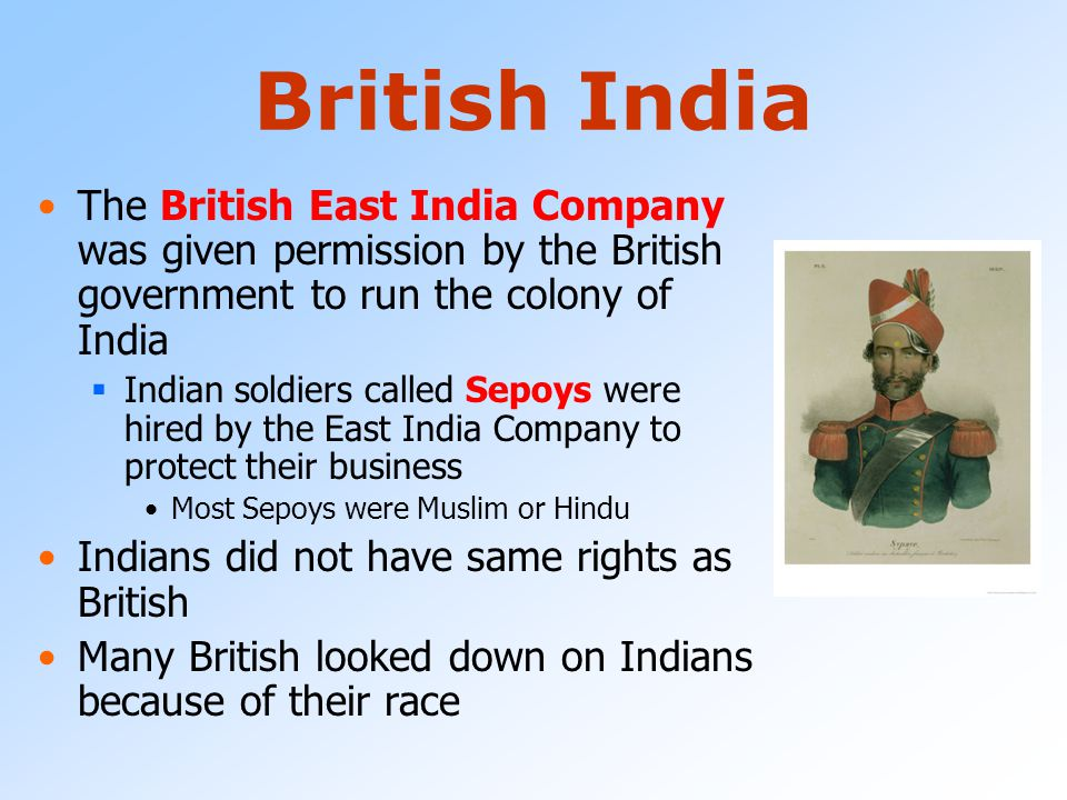British India The British East India Company was given permission by the British government to run the colony of India.