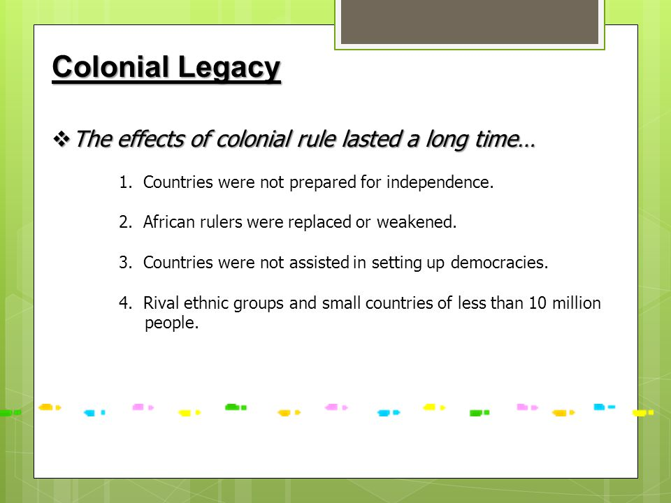 Colonial Legacy The effects of colonial rule lasted a long time…