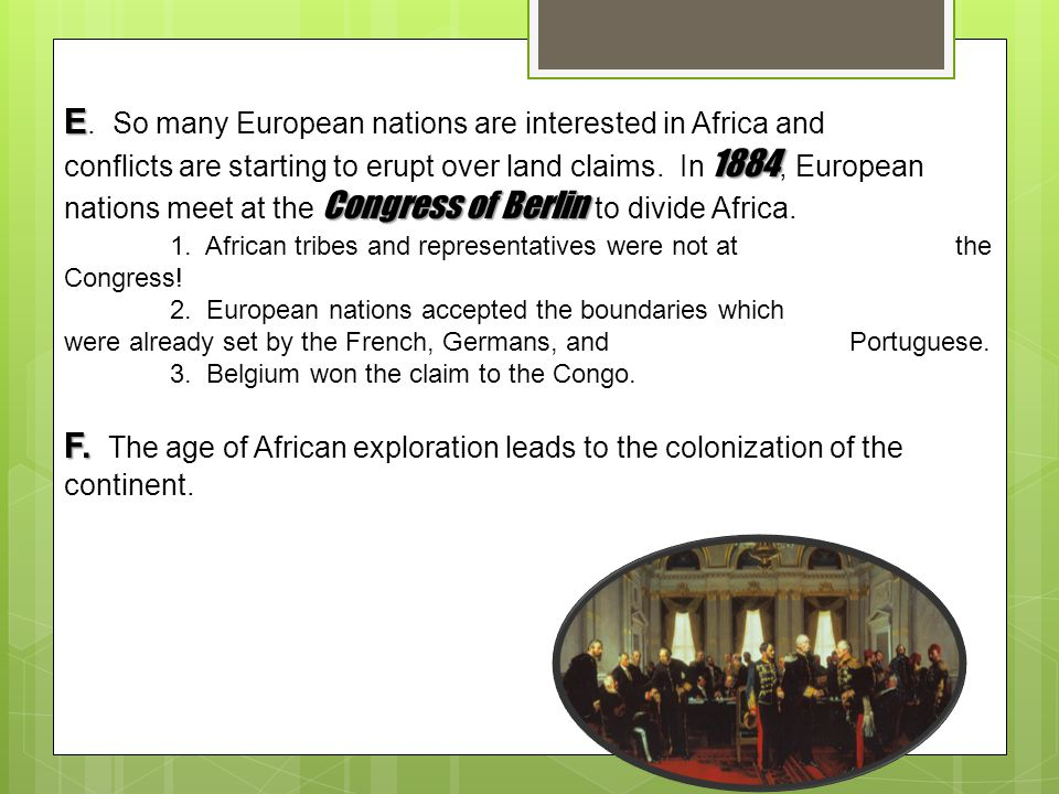 E. So many European nations are interested in Africa and conflicts are starting to erupt over land claims. In 1884, European nations meet at the Congress of Berlin to divide Africa.