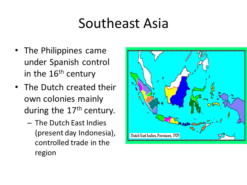 Southeast Asia The Philippines came under Spanish control in the 16th century. The Dutch created their own colonies mainly during the 17th century.