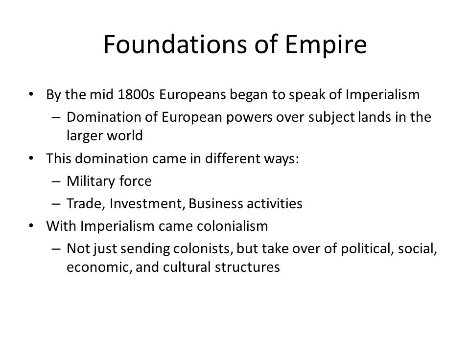 Foundations of Empire By the mid 1800s Europeans began to speak of Imperialism. Domination of European powers over subject lands in the larger world.