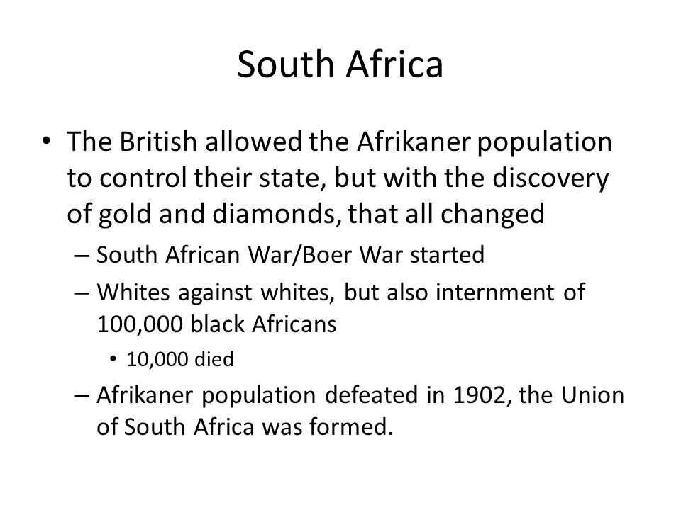 South Africa The British allowed the Afrikaner population to control their state, but with the discovery of gold and diamonds, that all changed.