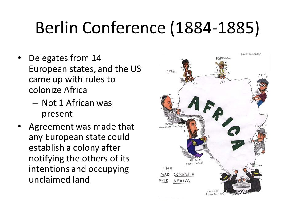 Berlin Conference (1884-1885) Delegates from 14 European states, and the US came up with rules to colonize Africa.