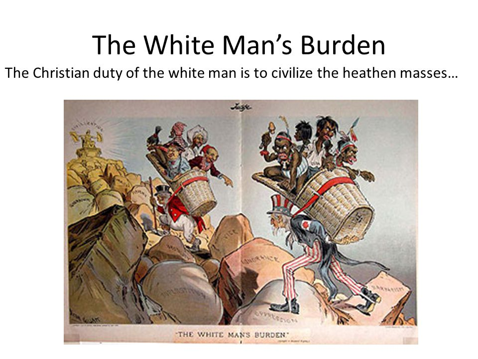 The White Man's Burden The Christian duty of the white man is to civilize the heathen masses…