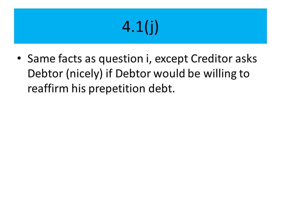 4.1(j) Same facts as question i, except Creditor asks Debtor (nicely) if Debtor would be willing to reaffirm his prepetition debt.