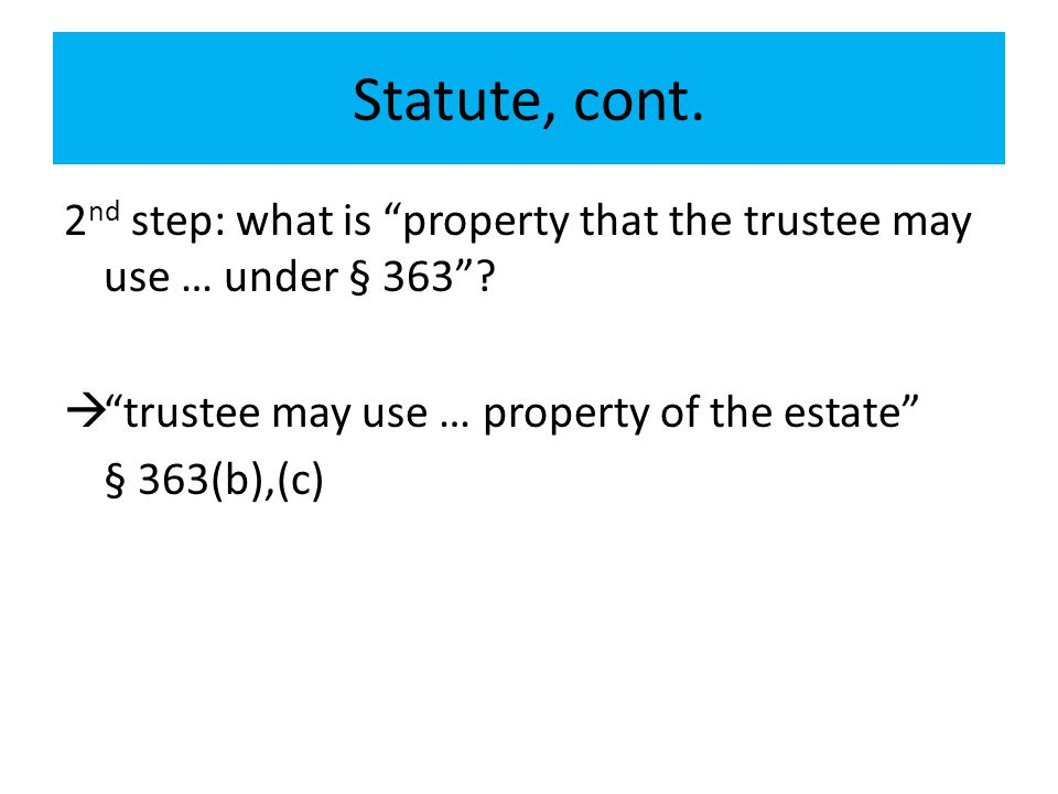 Statute, cont. 2nd step: what is property that the trustee may use … under § 363 trustee may use … property of the estate