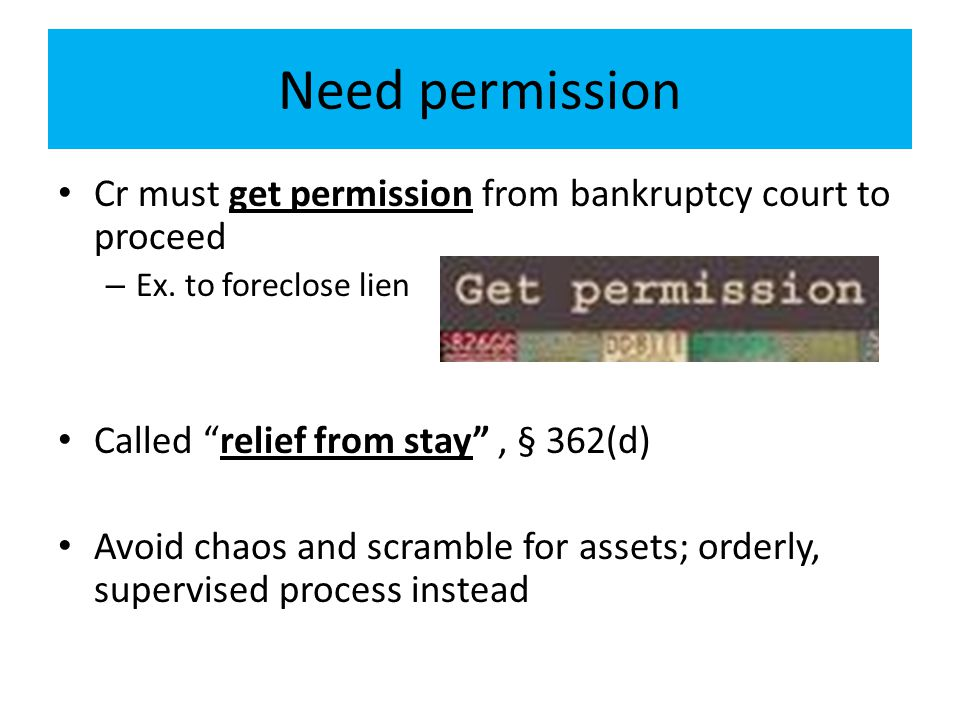 Need permission Cr must get permission from bankruptcy court to proceed. Ex. to foreclose lien. Called relief from stay , § 362(d)