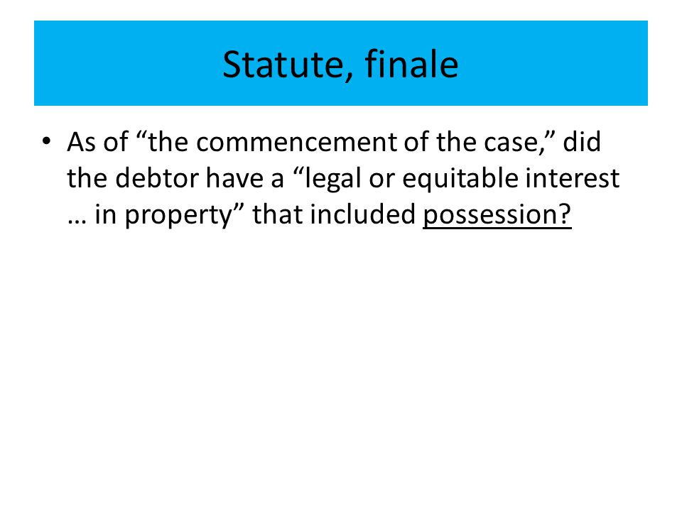 Statute, finale As of the commencement of the case, did the debtor have a legal or equitable interest … in property that included possession