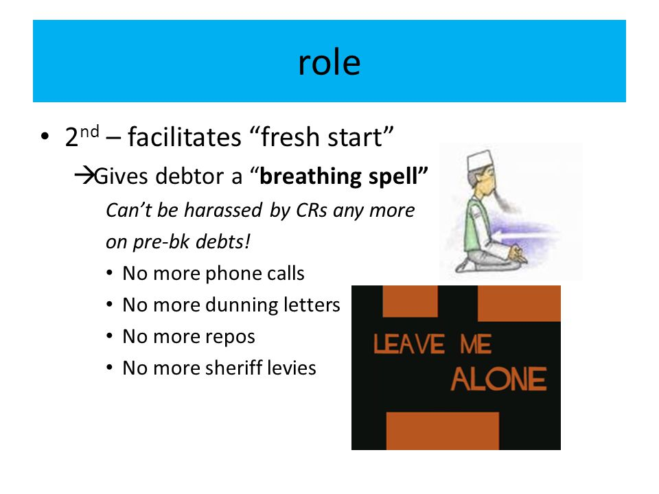 role 2nd – facilitates fresh start Gives debtor a breathing spell