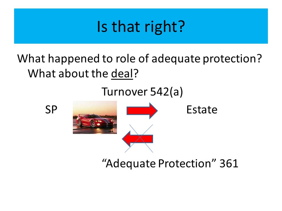 Is that right What happened to role of adequate protection What about the deal Turnover 542(a)