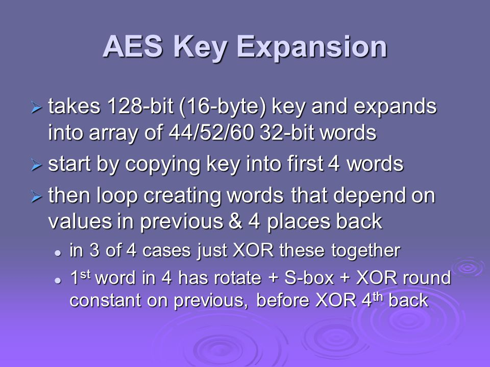 AES Key Expansion takes 128-bit (16-byte) key and expands into array of 44/52/60 32-bit words. start by copying key into first 4 words.