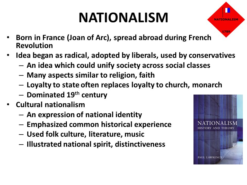 NATIONALISM Born in France (Joan of Arc), spread abroad during French Revolution. Idea began as radical, adopted by liberals, used by conservatives.
