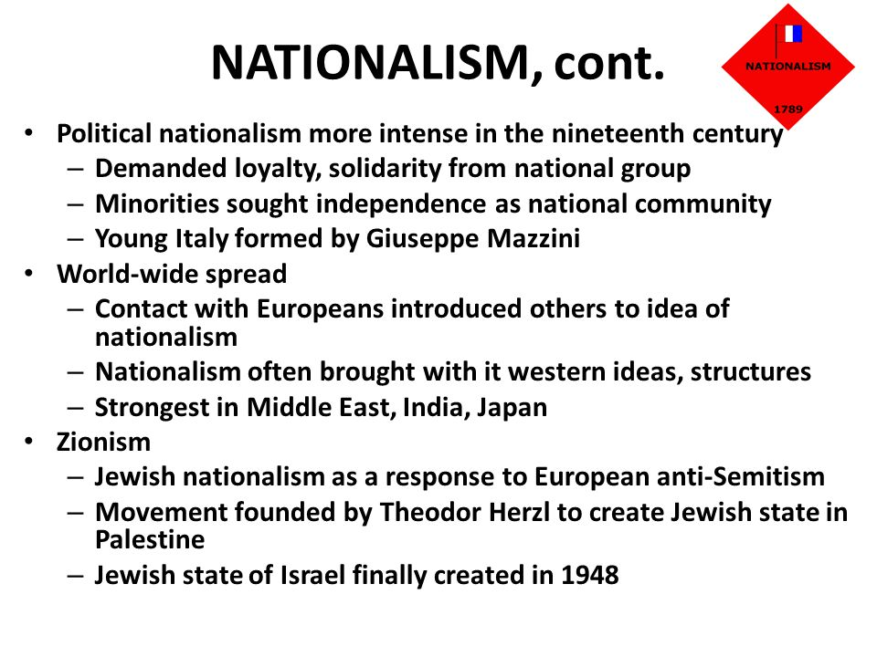 NATIONALISM, cont. Political nationalism more intense in the nineteenth century. Demanded loyalty, solidarity from national group.