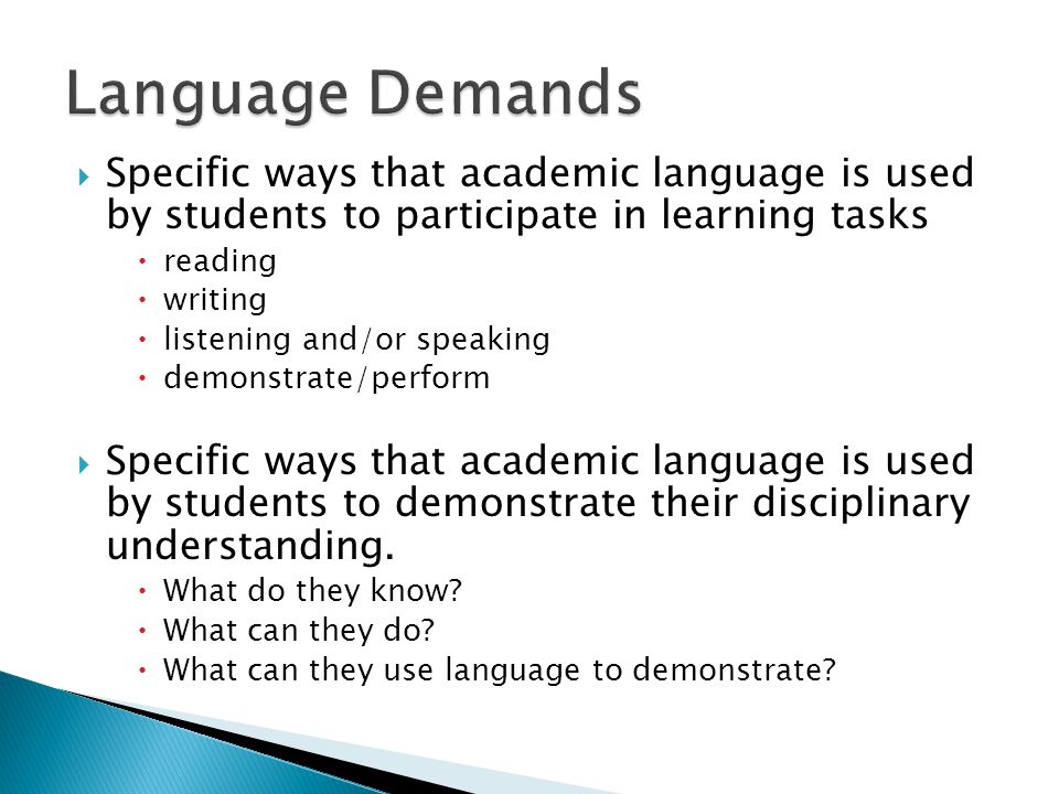Language Demands Specific ways that academic language is used by students to participate in learning tasks.