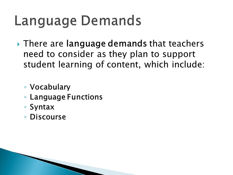 Language Demands There are language demands that teachers need to consider as they plan to support student learning of content, which include: