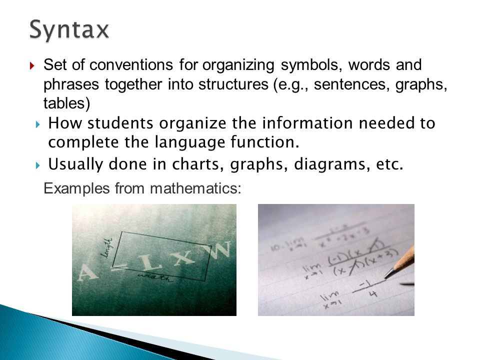 Syntax Set of conventions for organizing symbols, words and phrases together into structures (e.g., sentences, graphs, tables)