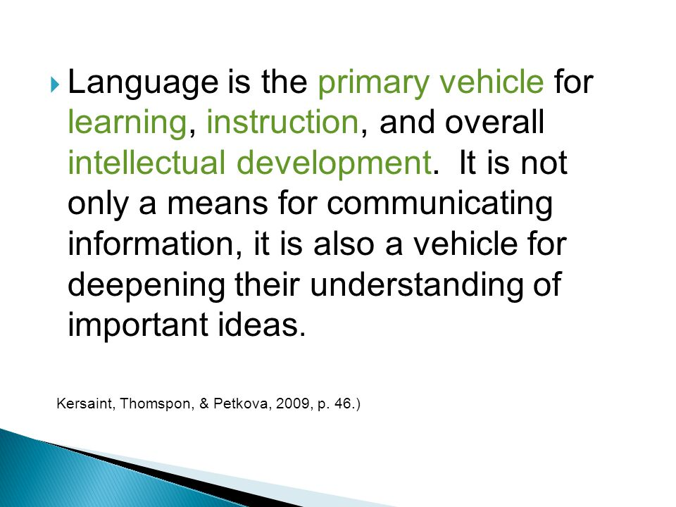 Language is the primary vehicle for learning, instruction, and overall intellectual development. It is not only a means for communicating information, it is also a vehicle for deepening their understanding of important ideas.