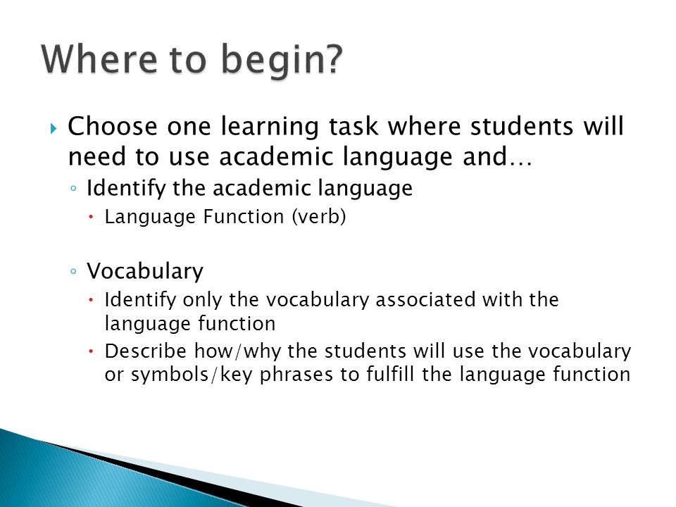Where to begin Choose one learning task where students will need to use academic language and… Identify the academic language.