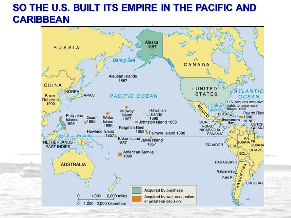 SO THE U.S. BUILT ITS EMPIRE IN THE PACIFIC AND CARIBBEAN