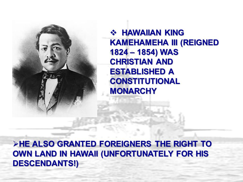 HAWAIIAN KING KAMEHAMEHA III (REIGNED 1824 – 1854) WAS CHRISTIAN AND ESTABLISHED A CONSTITUTIONAL MONARCHY