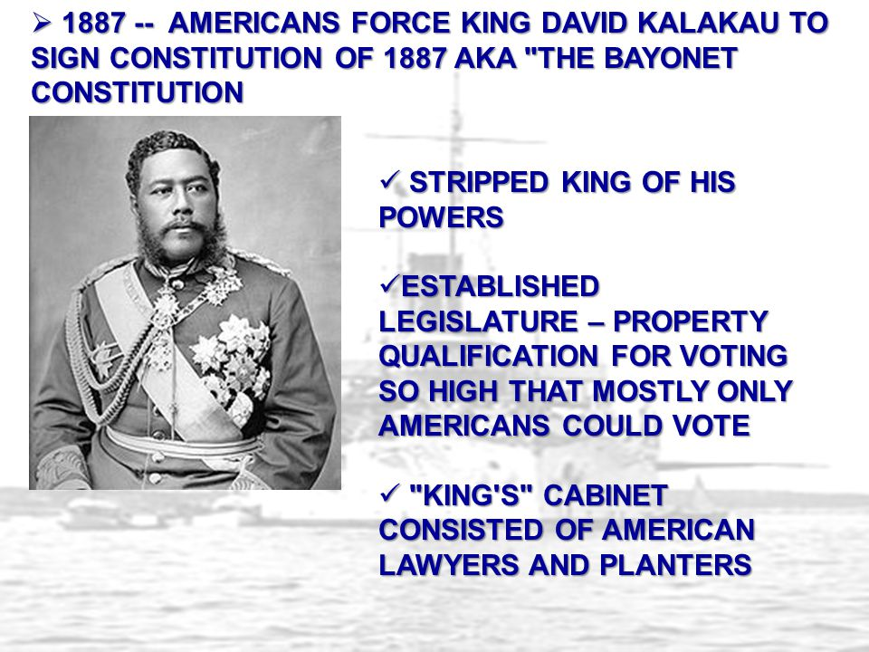 1887 -- AMERICANS FORCE KING DAVID KALAKAU TO SIGN CONSTITUTION OF 1887 AKA THE BAYONET CONSTITUTION
