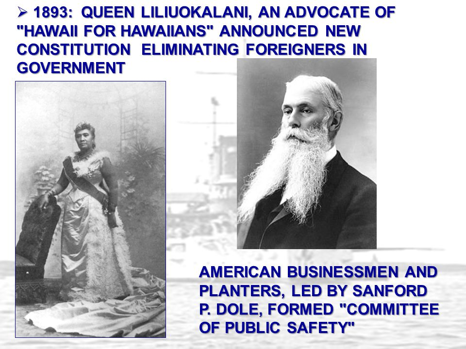 1893: QUEEN LILIUOKALANI, AN ADVOCATE OF HAWAII FOR HAWAIIANS ANNOUNCED NEW CONSTITUTION ELIMINATING FOREIGNERS IN GOVERNMENT