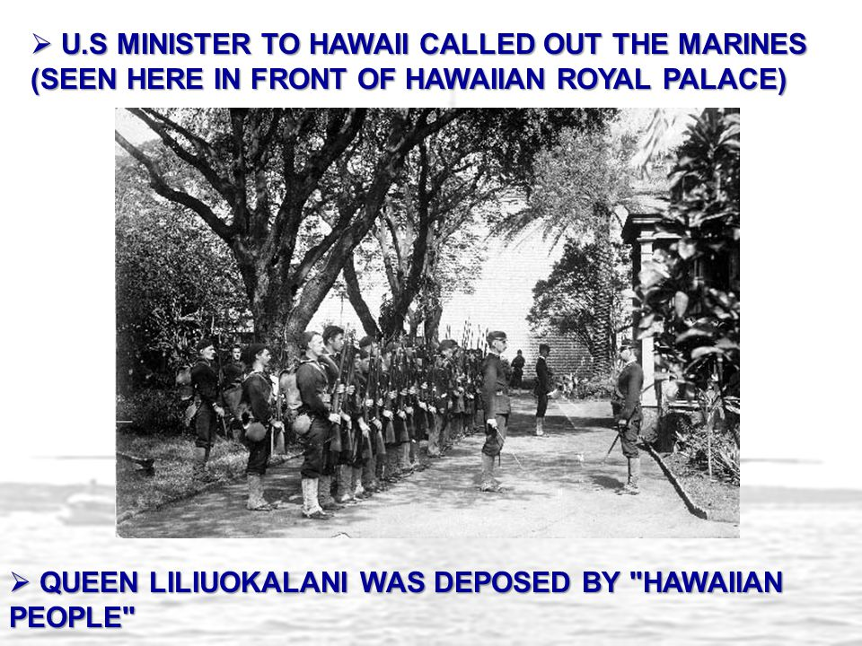 U.S MINISTER TO HAWAII CALLED OUT THE MARINES (SEEN HERE IN FRONT OF HAWAIIAN ROYAL PALACE)