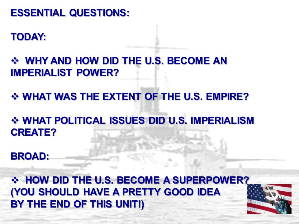 ESSENTIAL QUESTIONS: TODAY: WHY AND HOW DID THE U.S. BECOME AN IMPERIALIST POWER WHAT WAS THE EXTENT OF THE U.S. EMPIRE