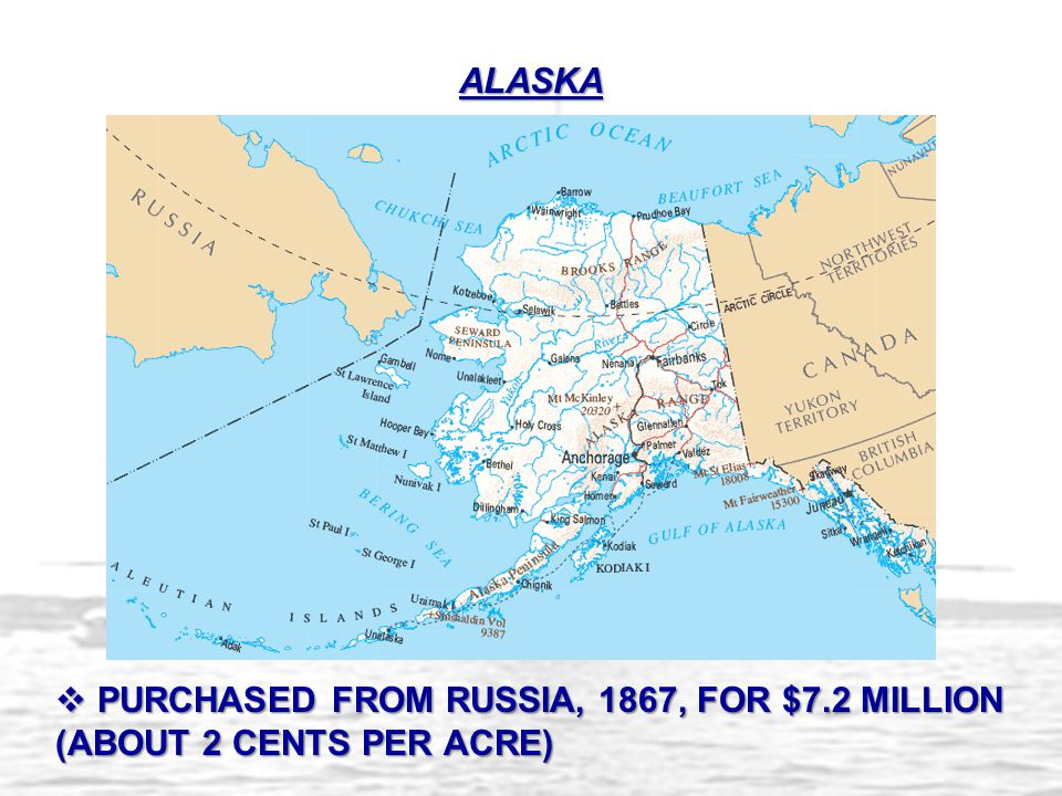ALASKA PURCHASED FROM RUSSIA, 1867, FOR $7.2 MILLION (ABOUT 2 CENTS PER ACRE)