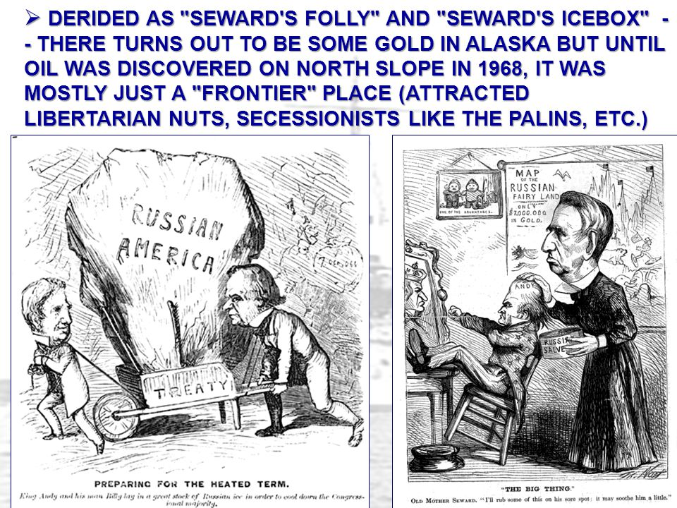 DERIDED AS SEWARD S FOLLY AND SEWARD S ICEBOX -- THERE TURNS OUT TO BE SOME GOLD IN ALASKA BUT UNTIL OIL WAS DISCOVERED ON NORTH SLOPE IN 1968, IT WAS MOSTLY JUST A FRONTIER PLACE (ATTRACTED LIBERTARIAN NUTS, SECESSIONISTS LIKE THE PALINS, ETC.)