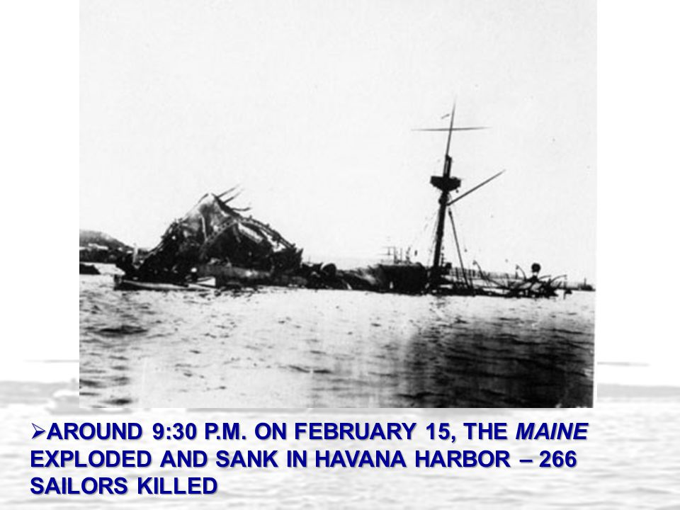 AROUND 9:30 P.M. ON FEBRUARY 15, THE MAINE EXPLODED AND SANK IN HAVANA HARBOR – 266 SAILORS KILLED