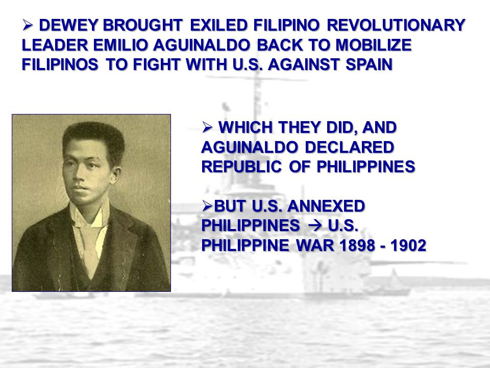 DEWEY BROUGHT EXILED FILIPINO REVOLUTIONARY LEADER EMILIO AGUINALDO BACK TO MOBILIZE FILIPINOS TO FIGHT WITH U.S. AGAINST SPAIN