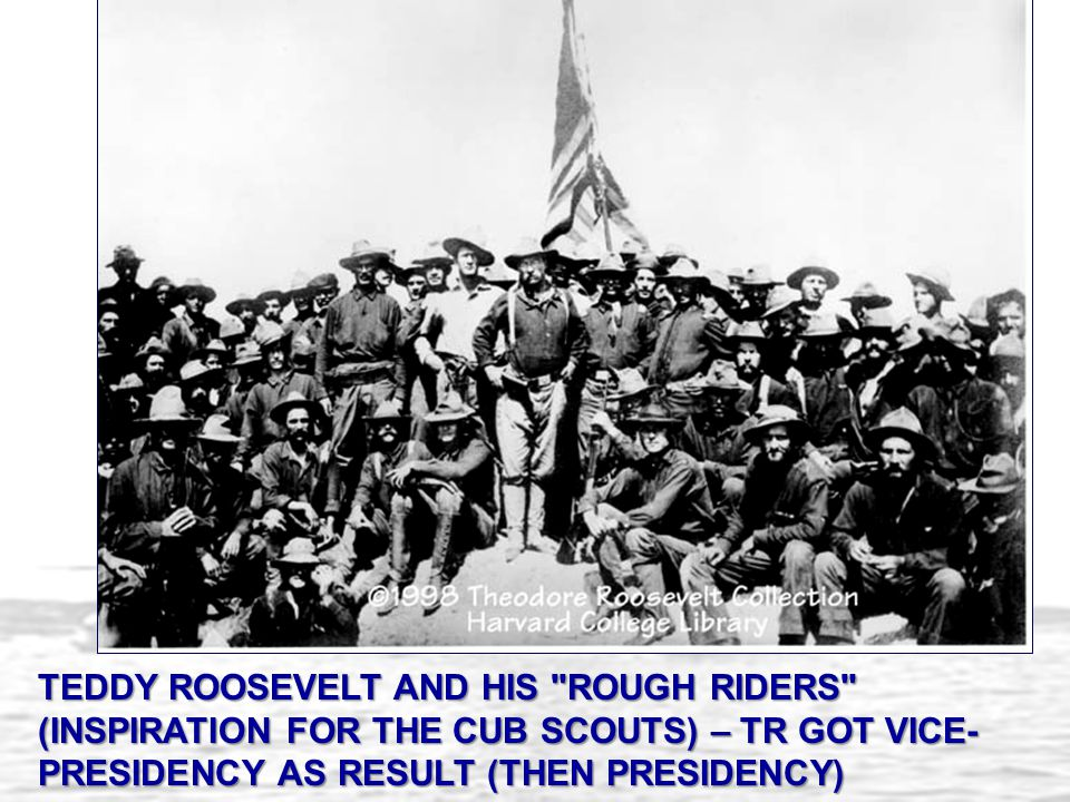 TEDDY ROOSEVELT AND HIS ROUGH RIDERS (INSPIRATION FOR THE CUB SCOUTS) – TR GOT VICE-PRESIDENCY AS RESULT (THEN PRESIDENCY)