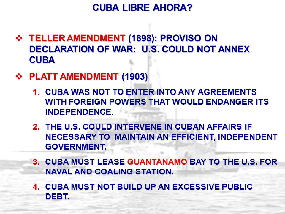 CUBA LIBRE AHORA Teller Amendment (1898): PROVISO ON DECLARATION OF WAR: U.S. COULD NOT ANNEX CUBA.