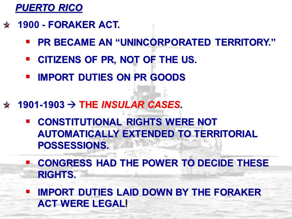 PUERTO RICO 1900 - Foraker Act. PR became an unincorporated territory. Citizens of PR, not of the US.