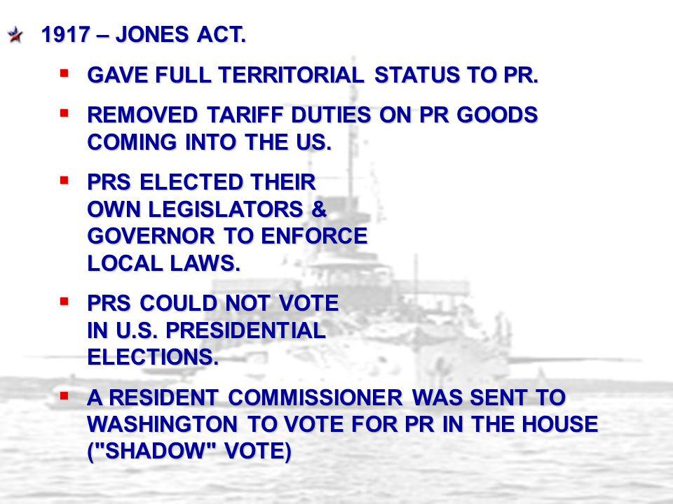 1917 – Jones Act. Gave full territorial status to PR. Removed tariff duties on PR goods coming into the US.