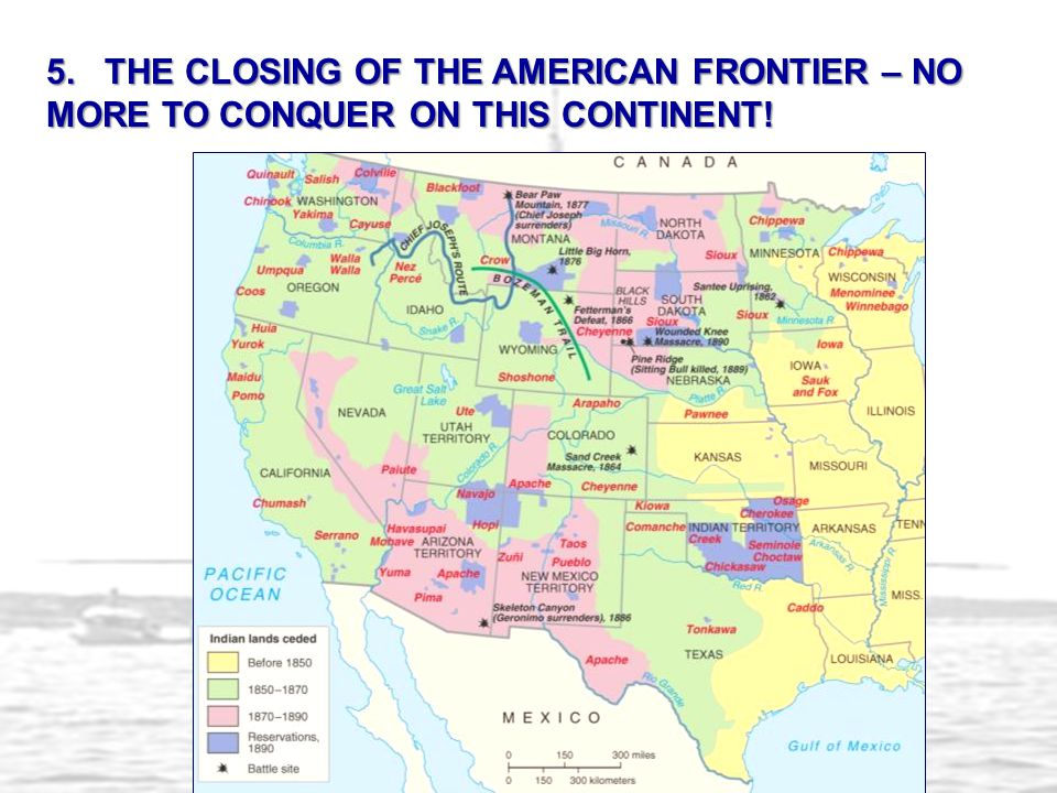 5. THE CLOSING OF THE AMERICAN FRONTIER – NO MORE TO CONQUER ON THIS CONTINENT!